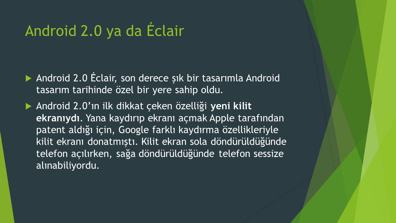 Android 2.0 ya da Éclair  Android 2.0 Éclair, son derece şık bir tasarımla Android tasarım tarihinde özel bir yere sahip oldu.