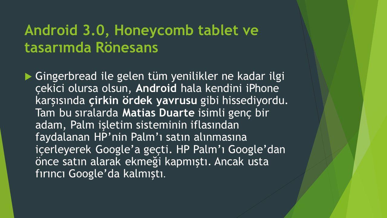 Android 3.0, Honeycomb tablet ve tasarımda Rönesans  Gingerbread ile gelen tüm yenilikler ne kadar ilgi çekici olursa olsun, Android hala kendini iPhone karşısında çirkin ördek yavrusu gibi hissediyordu.