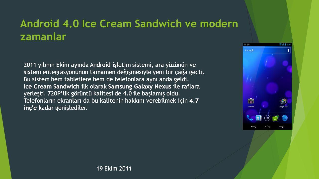Android 4.0 Ice Cream Sandwich ve modern zamanlar 19 Ekim 2011 2011 yılının Ekim ayında Android işletim sistemi, ara yüzünün ve sistem entegrasyonunun tamamen değişmesiyle yeni bir çağa geçti.