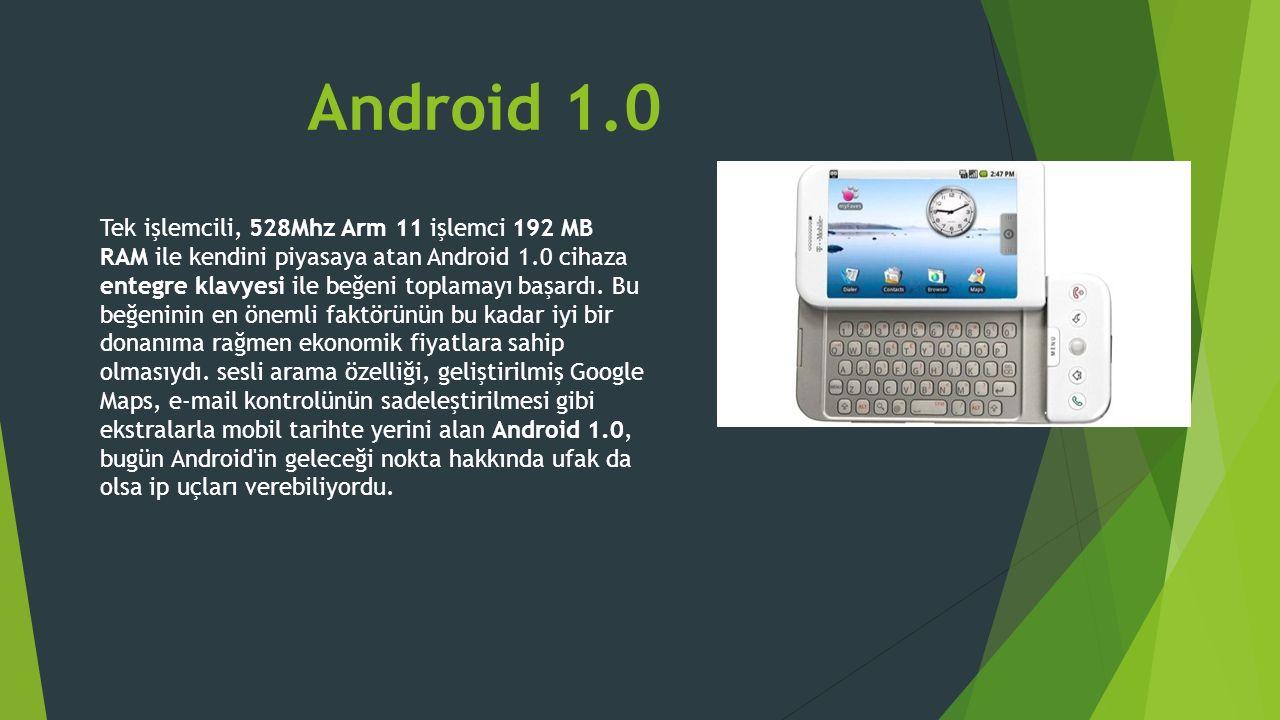 Android 1.0 Tek işlemcili, 528Mhz Arm 11 işlemci 192 MB RAM ile kendini piyasaya atan Android 1.0 cihaza entegre klavyesi ile beğeni toplamayı başardı.