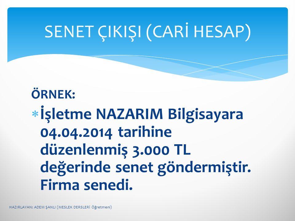 ÖRNEK:  İşletme NAZARIM Bilgisayara 04.04.2014 tarihine düzenlenmiş 3.000 TL değerinde senet göndermiştir. Firma senedi. SENET ÇIKIŞI (CARİ HESAP) HA