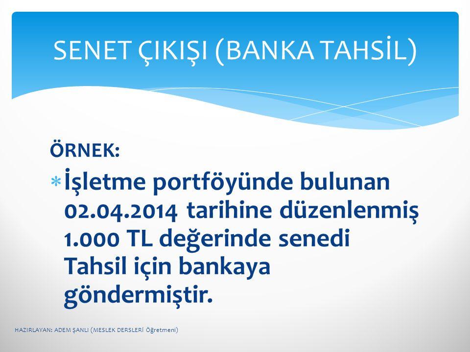 ÖRNEK:  İşletme portföyünde bulunan 02.04.2014 tarihine düzenlenmiş 1.000 TL değerinde senedi Tahsil için bankaya göndermiştir. SENET ÇIKIŞI (BANKA T