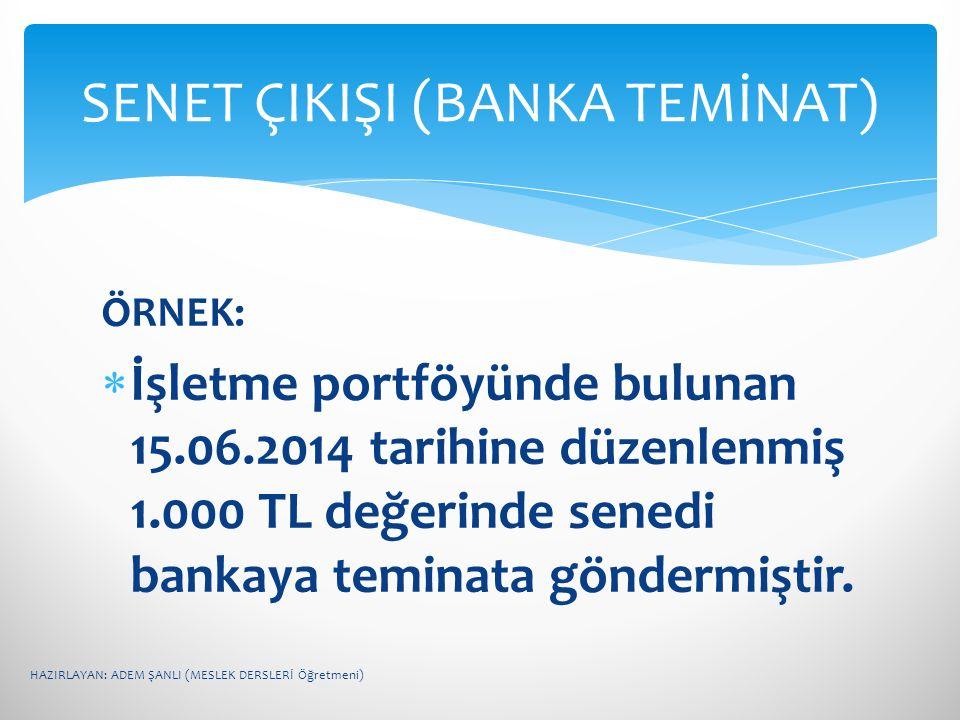 ÖRNEK:  İşletme portföyünde bulunan 15.06.2014 tarihine düzenlenmiş 1.000 TL değerinde senedi bankaya teminata göndermiştir. SENET ÇIKIŞI (BANKA TEMİ