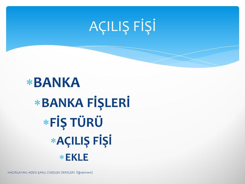  BANKA  BANKA FİŞLERİ  FİŞ TÜRÜ  AÇILIŞ FİŞİ  EKLE AÇILIŞ FİŞİ HAZIRLAYAN: ADEM ŞANLI (MESLEK DERSLERİ Öğretmeni)