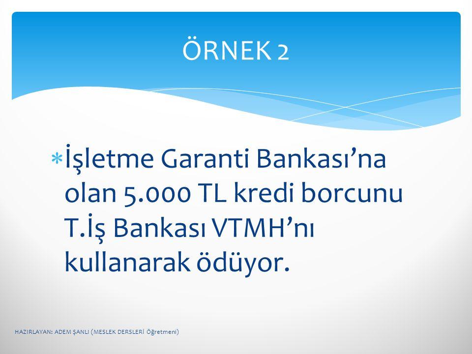  İşletme Garanti Bankası'na olan 5.000 TL kredi borcunu T.İş Bankası VTMH'nı kullanarak ödüyor. ÖRNEK 2 HAZIRLAYAN: ADEM ŞANLI (MESLEK DERSLERİ Öğret