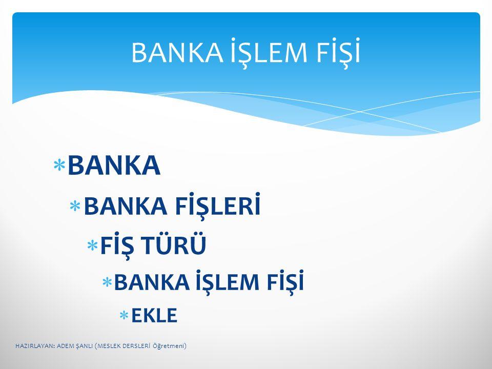  BANKA  BANKA FİŞLERİ  FİŞ TÜRÜ  BANKA İŞLEM FİŞİ  EKLE BANKA İŞLEM FİŞİ HAZIRLAYAN: ADEM ŞANLI (MESLEK DERSLERİ Öğretmeni)