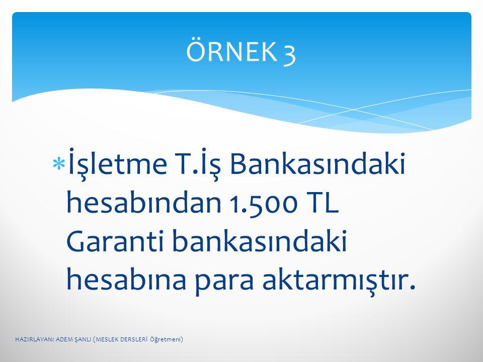  İşletme T.İş Bankasındaki hesabından 1.500 TL Garanti bankasındaki hesabına para aktarmıştır. ÖRNEK 3 HAZIRLAYAN: ADEM ŞANLI (MESLEK DERSLERİ Öğretm