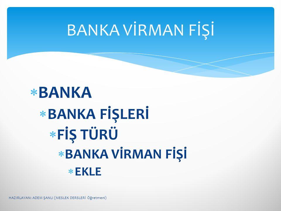  BANKA  BANKA FİŞLERİ  FİŞ TÜRÜ  BANKA VİRMAN FİŞİ  EKLE BANKA VİRMAN FİŞİ HAZIRLAYAN: ADEM ŞANLI (MESLEK DERSLERİ Öğretmeni)