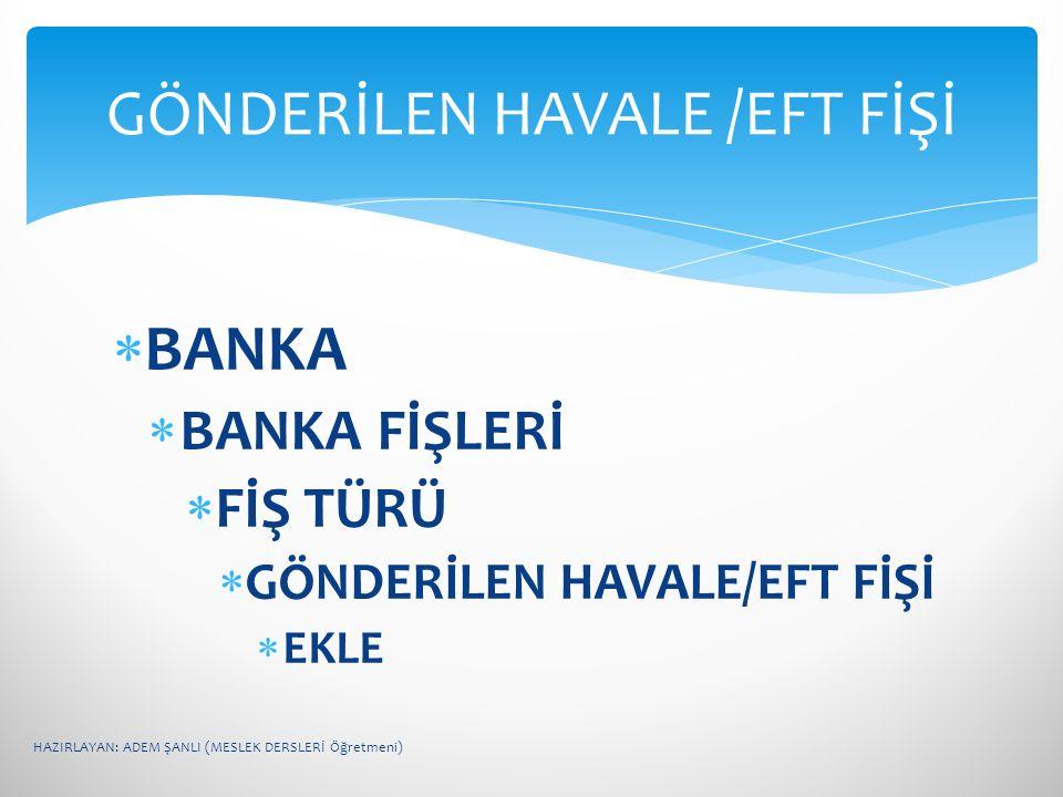  BANKA  BANKA FİŞLERİ  FİŞ TÜRÜ  GÖNDERİLEN HAVALE/EFT FİŞİ  EKLE GÖNDERİLEN HAVALE /EFT FİŞİ HAZIRLAYAN: ADEM ŞANLI (MESLEK DERSLERİ Öğretmeni)