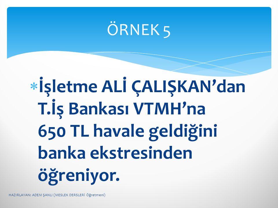 İşletme ALİ ÇALIŞKAN'dan T.İş Bankası VTMH'na 650 TL havale geldiğini banka ekstresinden öğreniyor. ÖRNEK 5 HAZIRLAYAN: ADEM ŞANLI (MESLEK DERSLERİ