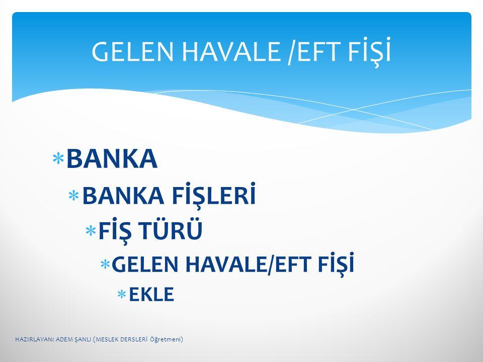  BANKA  BANKA FİŞLERİ  FİŞ TÜRÜ  GELEN HAVALE/EFT FİŞİ  EKLE GELEN HAVALE /EFT FİŞİ HAZIRLAYAN: ADEM ŞANLI (MESLEK DERSLERİ Öğretmeni)