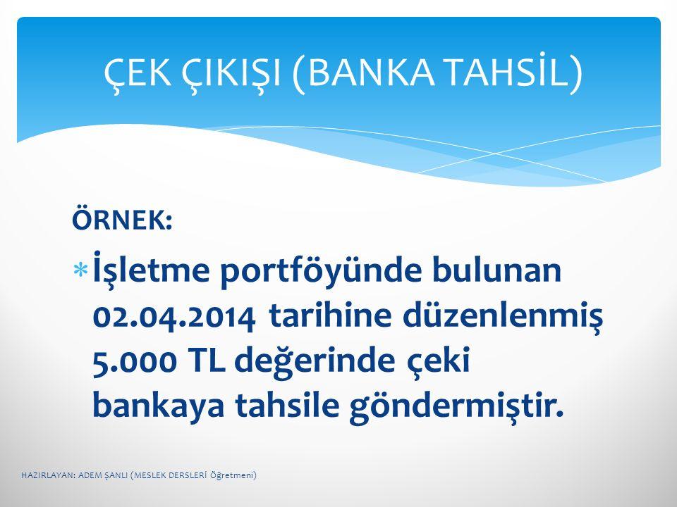 ÖRNEK:  İşletme portföyünde bulunan 02.04.2014 tarihine düzenlenmiş 5.000 TL değerinde çeki bankaya tahsile göndermiştir. ÇEK ÇIKIŞI (BANKA TAHSİL) H