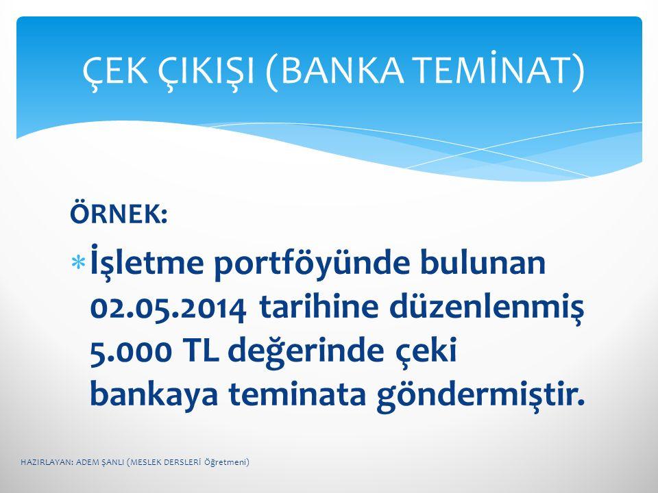 ÖRNEK:  İşletme portföyünde bulunan 02.05.2014 tarihine düzenlenmiş 5.000 TL değerinde çeki bankaya teminata göndermiştir. ÇEK ÇIKIŞI (BANKA TEMİNAT)