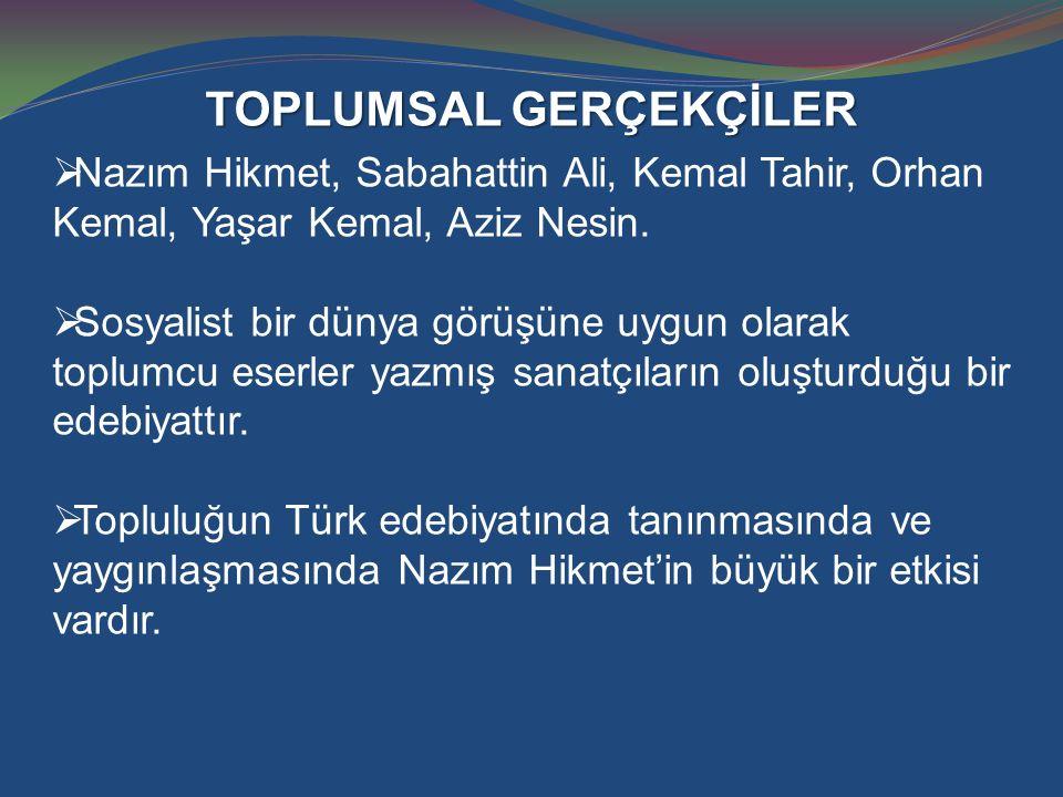 TOPLUMSAL GERÇEKÇİLER  Nazım Hikmet, Sabahattin Ali, Kemal Tahir, Orhan Kemal, Yaşar Kemal, Aziz Nesin.  Sosyalist bir dünya görüşüne uygun olarak t