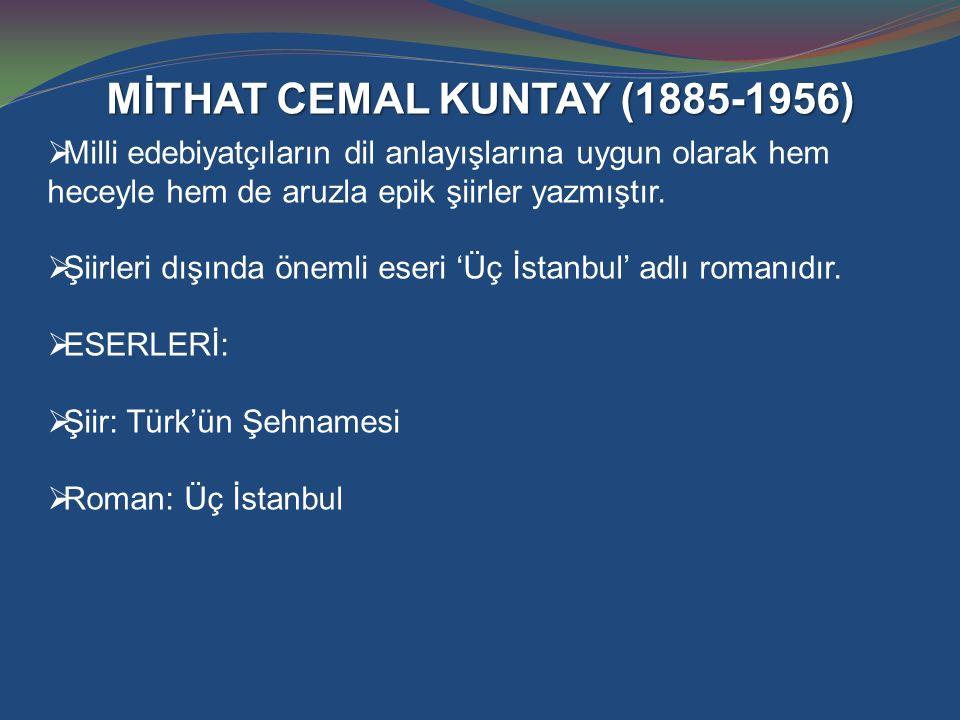 MİTHAT CEMAL KUNTAY (1885-1956)  Milli edebiyatçıların dil anlayışlarına uygun olarak hem heceyle hem de aruzla epik şiirler yazmıştır.  Şiirleri dı