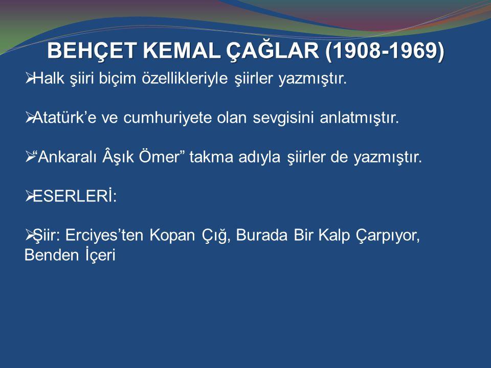 """BEHÇET KEMAL ÇAĞLAR (1908-1969)  Halk şiiri biçim özellikleriyle şiirler yazmıştır.  Atatürk'e ve cumhuriyete olan sevgisini anlatmıştır.  """"Ankaral"""