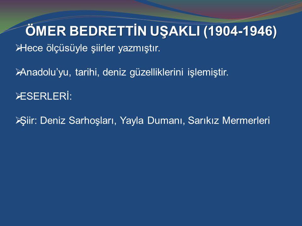ÖMER BEDRETTİN UŞAKLI (1904-1946)  Hece ölçüsüyle şiirler yazmıştır.  Anadolu'yu, tarihi, deniz güzelliklerini işlemiştir.  ESERLERİ:  Şiir: Deniz