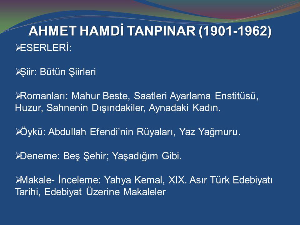 AHMET HAMDİ TANPINAR (1901-1962)  ESERLERİ:  Şiir: Bütün Şiirleri  Romanları: Mahur Beste, Saatleri Ayarlama Enstitüsü, Huzur, Sahnenin Dışındakile