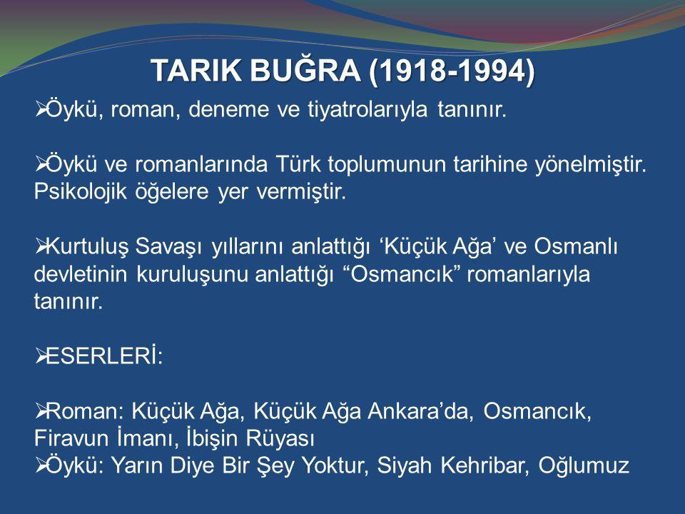 TARIK BUĞRA (1918-1994)  Öykü, roman, deneme ve tiyatrolarıyla tanınır.  Öykü ve romanlarında Türk toplumunun tarihine yönelmiştir. Psikolojik öğele