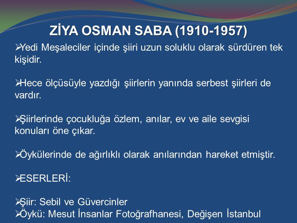 ZİYA OSMAN SABA (1910-1957)  Yedi Meşaleciler içinde şiiri uzun soluklu olarak sürdüren tek kişidir.  Hece ölçüsüyle yazdığı şiirlerin yanında serbe