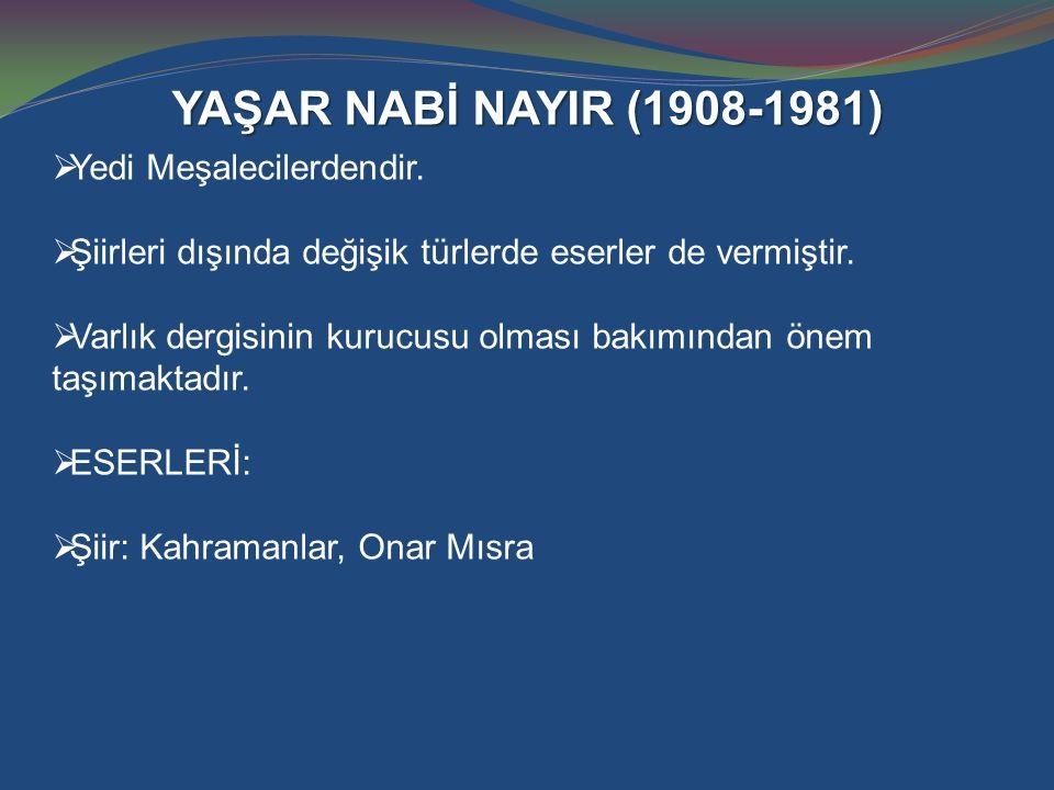 YAŞAR NABİ NAYIR (1908-1981)  Yedi Meşalecilerdendir.  Şiirleri dışında değişik türlerde eserler de vermiştir.  Varlık dergisinin kurucusu olması b