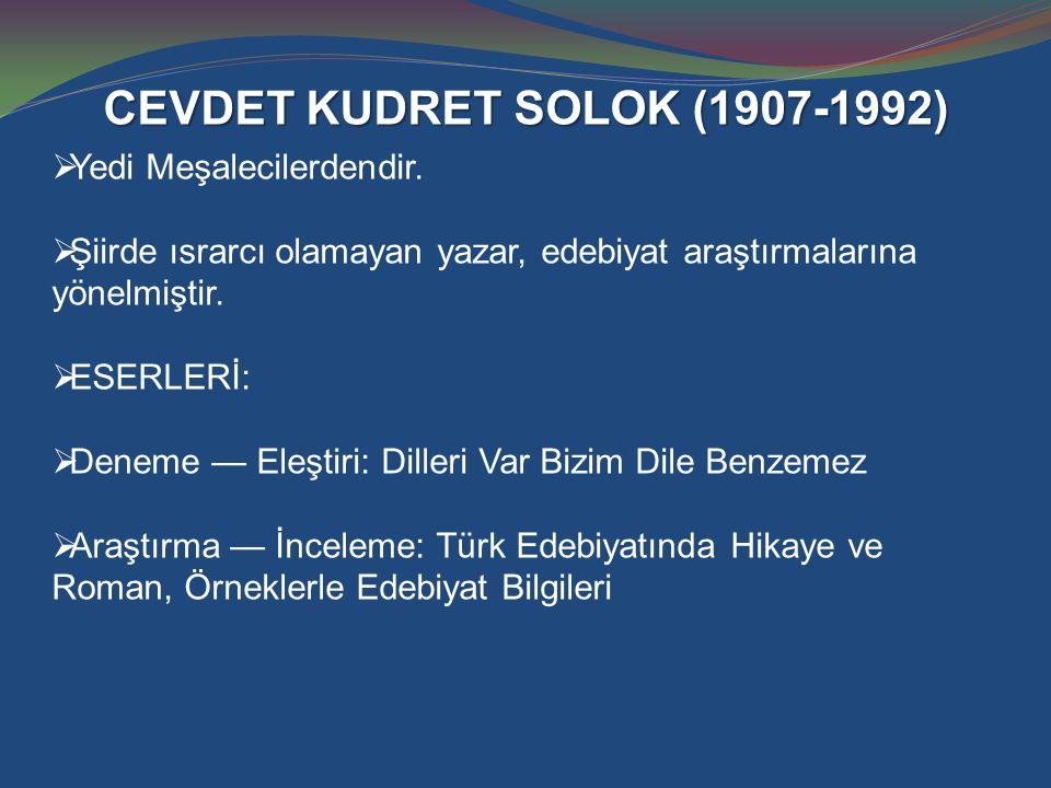 CEVDET KUDRET SOLOK (1907-1992)  Yedi Meşalecilerdendir.  Şiirde ısrarcı olamayan yazar, edebiyat araştırmalarına yönelmiştir.  ESERLERİ:  Deneme