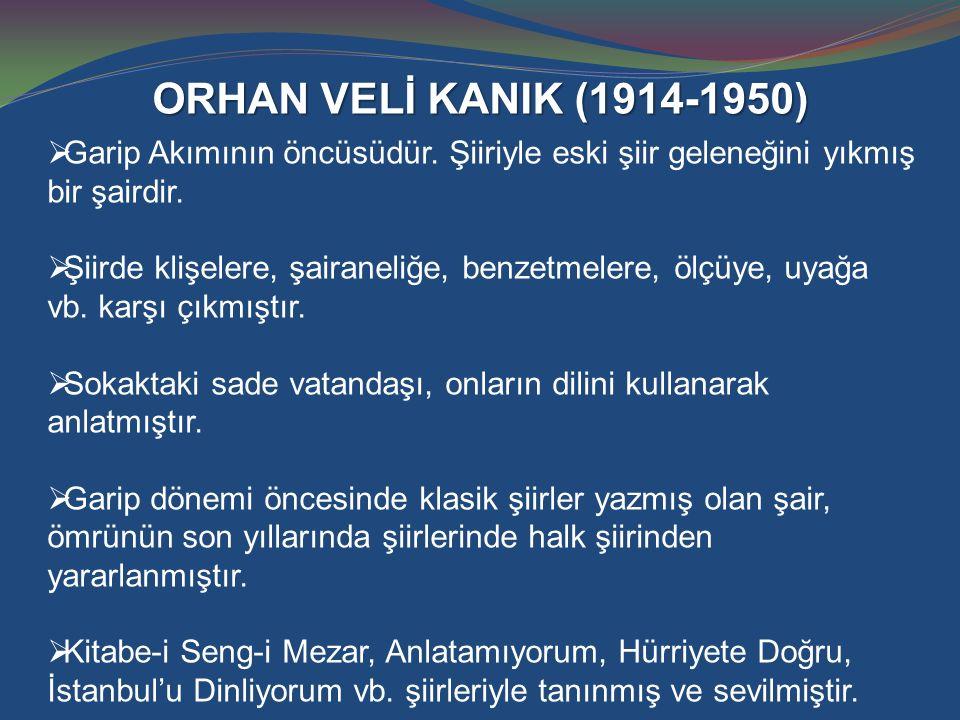 ORHAN VELİ KANIK (1914-1950)  Garip Akımının öncüsüdür. Şiiriyle eski şiir geleneğini yıkmış bir şairdir.  Şiirde klişelere, şairaneliğe, benzetmele