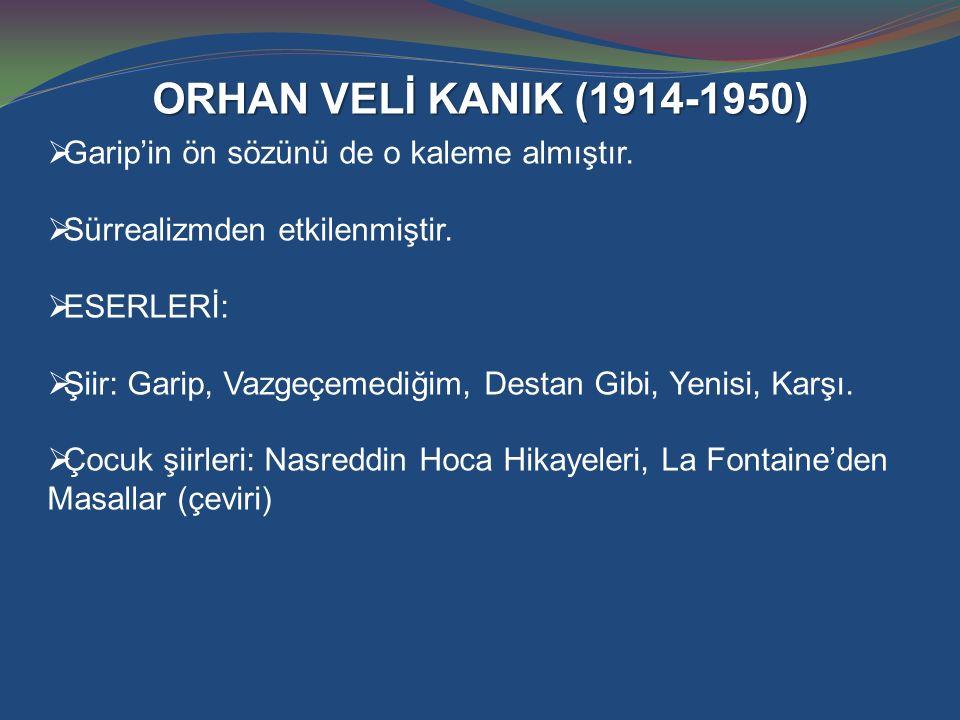 ORHAN VELİ KANIK (1914-1950)  Garip'in ön sözünü de o kaleme almıştır.  Sürrealizmden etkilenmiştir.  ESERLERİ:  Şiir: Garip, Vazgeçemediğim, Dest