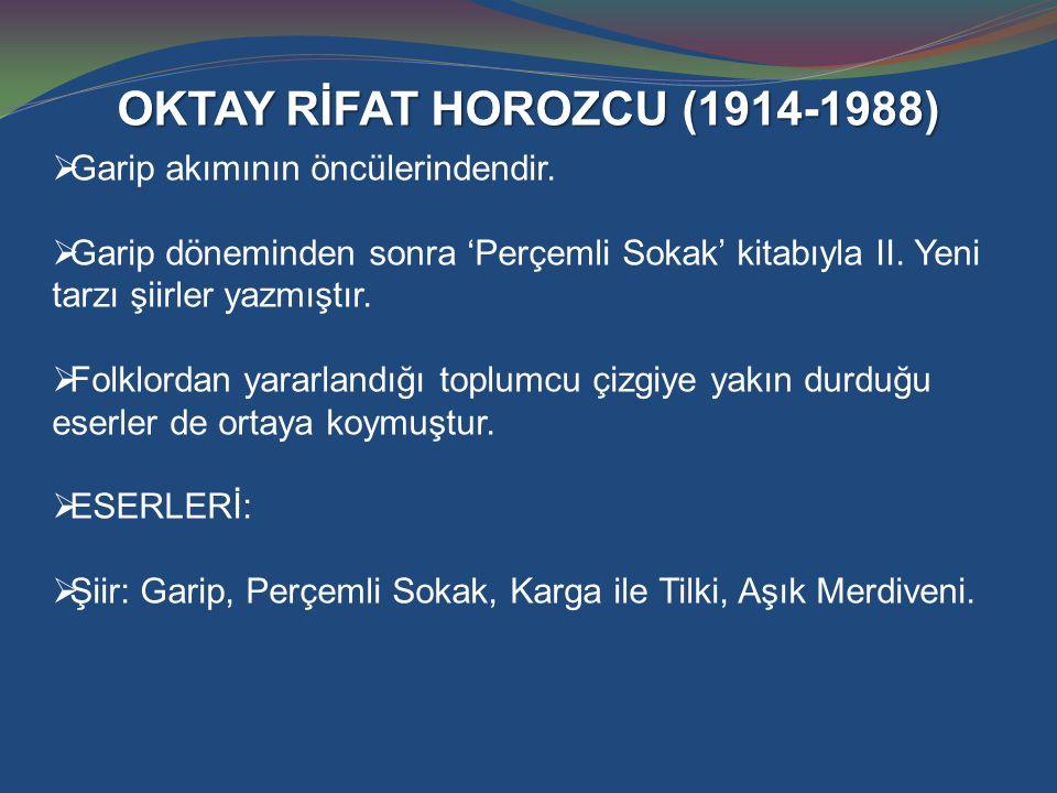 OKTAY RİFAT HOROZCU (1914-1988)  Garip akımının öncülerindendir.  Garip döneminden sonra 'Perçemli Sokak' kitabıyla II. Yeni tarzı şiirler yazmıştır