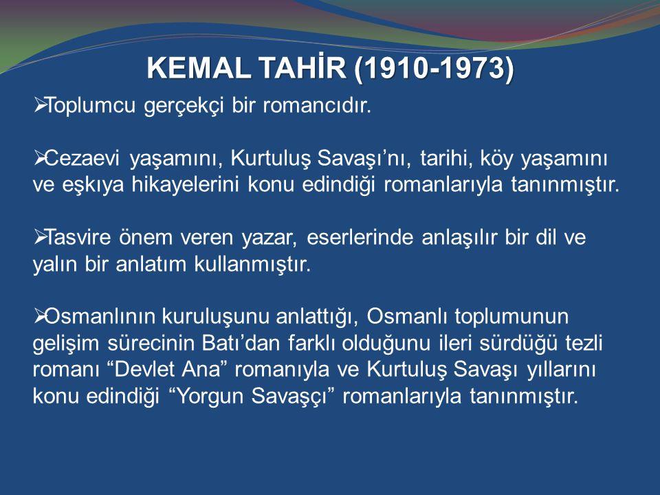 KEMAL TAHİR (1910-1973)  Toplumcu gerçekçi bir romancıdır.  Cezaevi yaşamını, Kurtuluş Savaşı'nı, tarihi, köy yaşamını ve eşkıya hikayelerini konu e