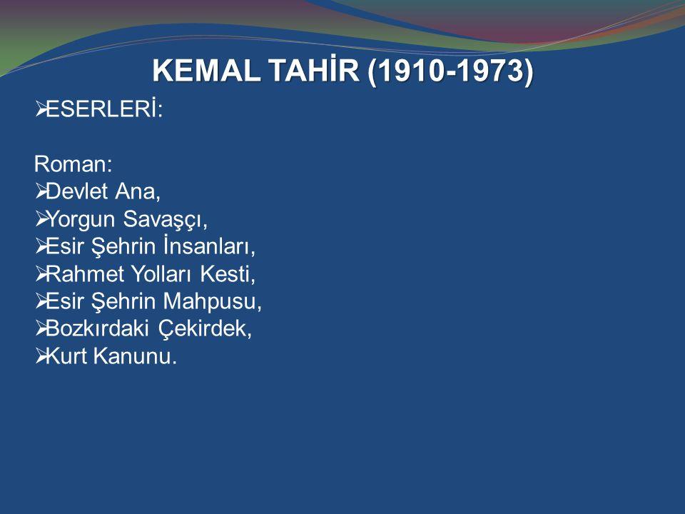 KEMAL TAHİR (1910-1973)  ESERLERİ: Roman:  Devlet Ana,  Yorgun Savaşçı,  Esir Şehrin İnsanları,  Rahmet Yolları Kesti,  Esir Şehrin Mahpusu,  B