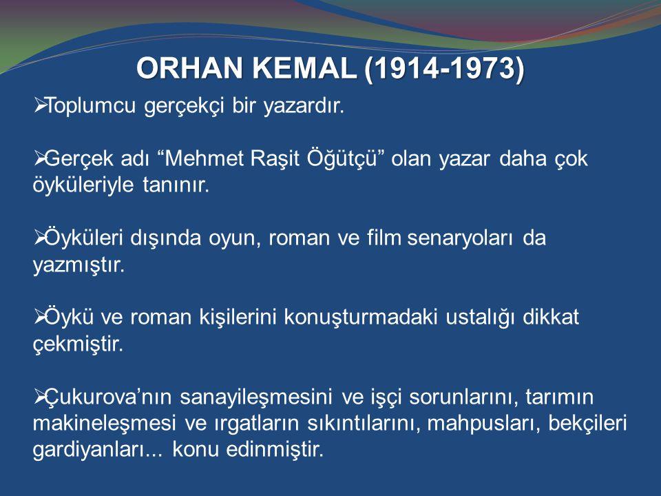 """ORHAN KEMAL (1914-1973)  Toplumcu gerçekçi bir yazardır.  Gerçek adı """"Mehmet Raşit Öğütçü"""" olan yazar daha çok öyküleriyle tanınır.  Öyküleri dışın"""