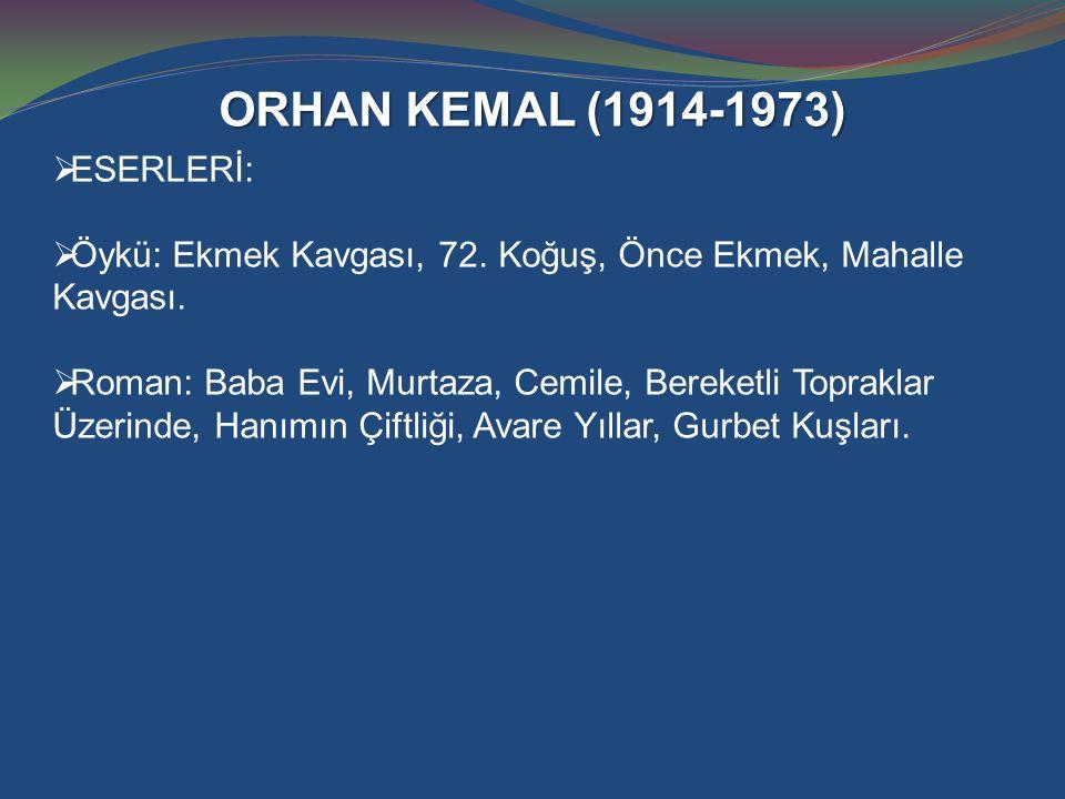 ORHAN KEMAL (1914-1973)  ESERLERİ:  Öykü: Ekmek Kavgası, 72. Koğuş, Önce Ekmek, Mahalle Kavgası.  Roman: Baba Evi, Murtaza, Cemile, Bereketli Topra