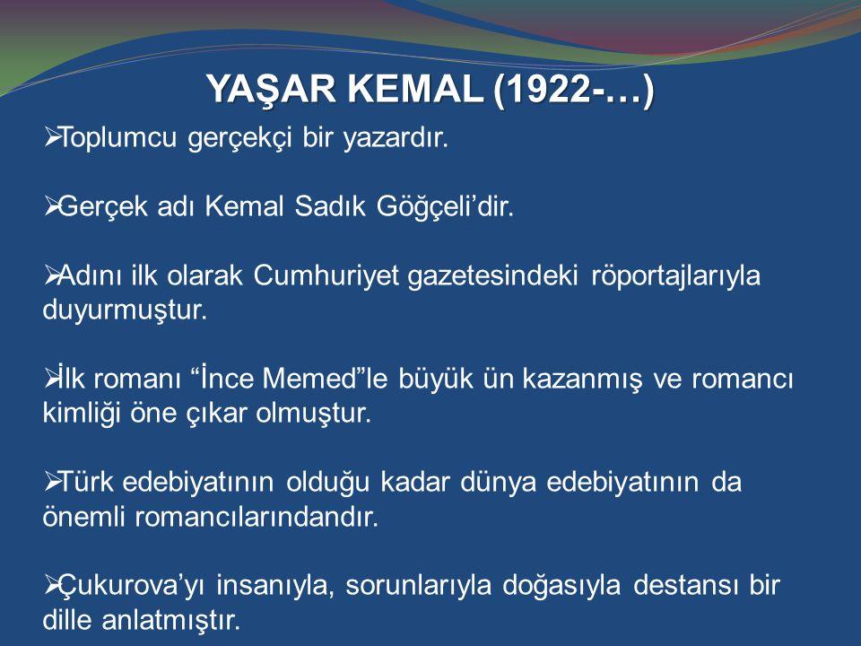 YAŞAR KEMAL (1922-…)  Toplumcu gerçekçi bir yazardır.  Gerçek adı Kemal Sadık Göğçeli'dir.  Adını ilk olarak Cumhuriyet gazetesindeki röportajlarıy