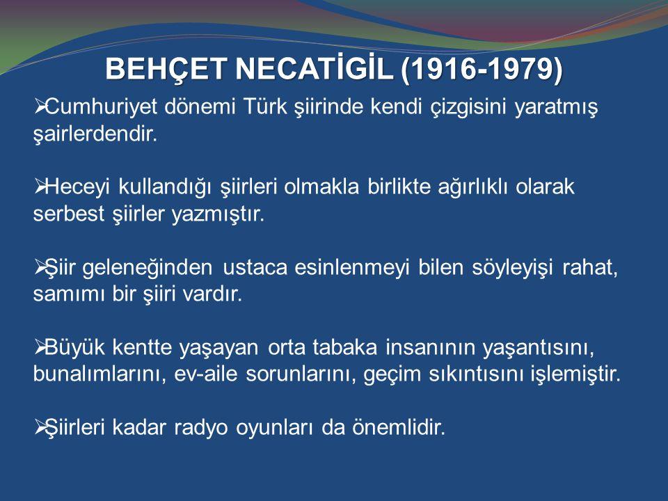 BEHÇET NECATİGİL (1916-1979)  Cumhuriyet dönemi Türk şiirinde kendi çizgisini yaratmış şairlerdendir.  Heceyi kullandığı şiirleri olmakla birlikte a