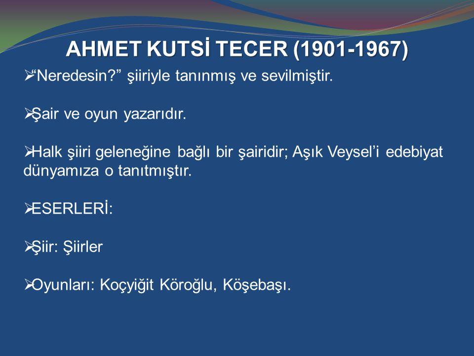 """AHMET KUTSİ TECER (1901-1967)  """"Neredesin?"""" şiiriyle tanınmış ve sevilmiştir.  Şair ve oyun yazarıdır.  Halk şiiri geleneğine bağlı bir şairidir; A"""