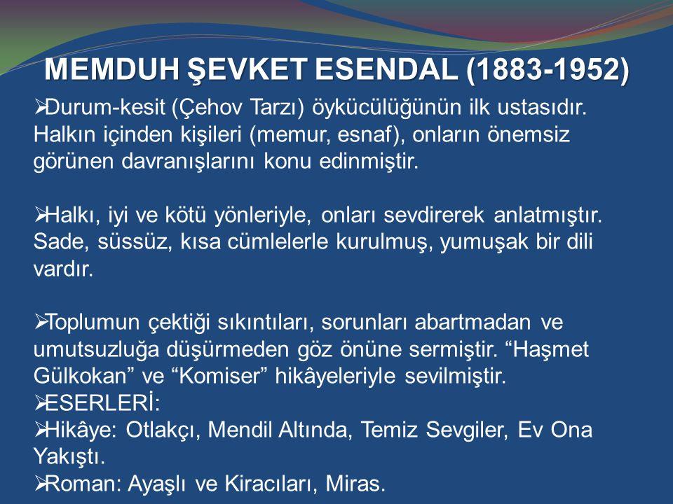 MEMDUH ŞEVKET ESENDAL (1883-1952)  Durum-kesit (Çehov Tarzı) öykücülüğünün ilk ustasıdır. Halkın içinden kişileri (memur, esnaf), onların önemsiz gör