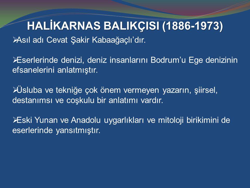 HALİKARNAS BALIKÇISI (1886-1973)  Asıl adı Cevat Şakir Kabaağaçlı'dır.  Eserlerinde denizi, deniz insanlarını Bodrum'u Ege denizinin efsanelerini an