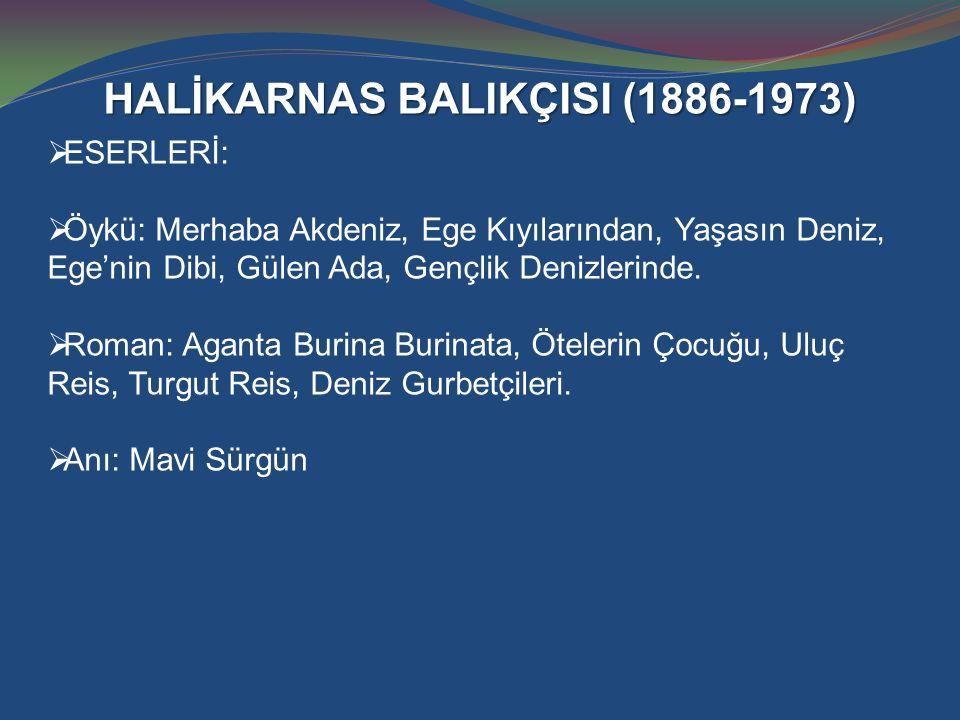 HALİKARNAS BALIKÇISI (1886-1973)  ESERLERİ:  Öykü: Merhaba Akdeniz, Ege Kıyılarından, Yaşasın Deniz, Ege'nin Dibi, Gülen Ada, Gençlik Denizlerinde.