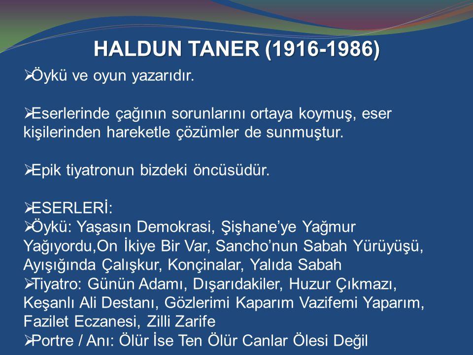 HALDUN TANER (1916-1986)  Öykü ve oyun yazarıdır.  Eserlerinde çağının sorunlarını ortaya koymuş, eser kişilerinden hareketle çözümler de sunmuştur.