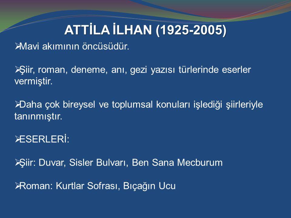 ATTİLA İLHAN (1925-2005)  Mavi akımının öncüsüdür.  Şiir, roman, deneme, anı, gezi yazısı türlerinde eserler vermiştir.  Daha çok bireysel ve toplu