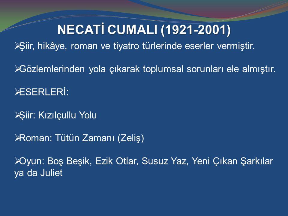 NECATİ CUMALI (1921-2001)  Şiir, hikâye, roman ve tiyatro türlerinde eserler vermiştir.  Gözlemlerinden yola çıkarak toplumsal sorunları ele almıştı