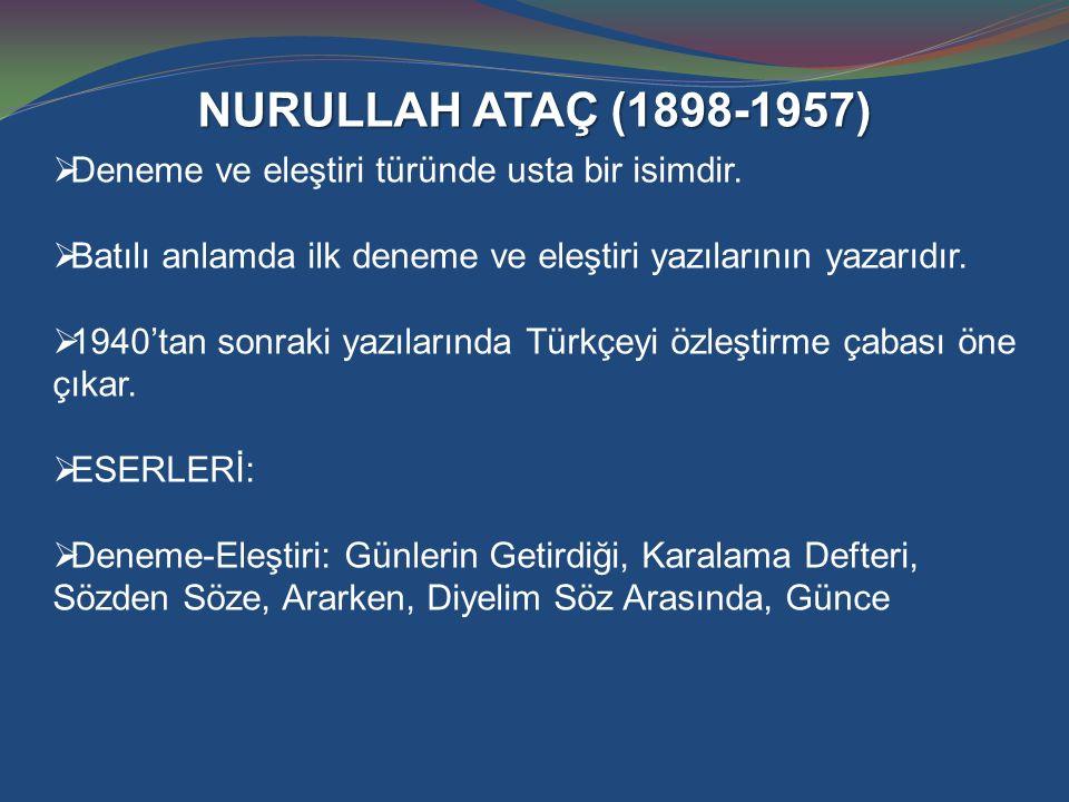 NURULLAH ATAÇ (1898-1957)  Deneme ve eleştiri türünde usta bir isimdir.  Batılı anlamda ilk deneme ve eleştiri yazılarının yazarıdır.  1940'tan son