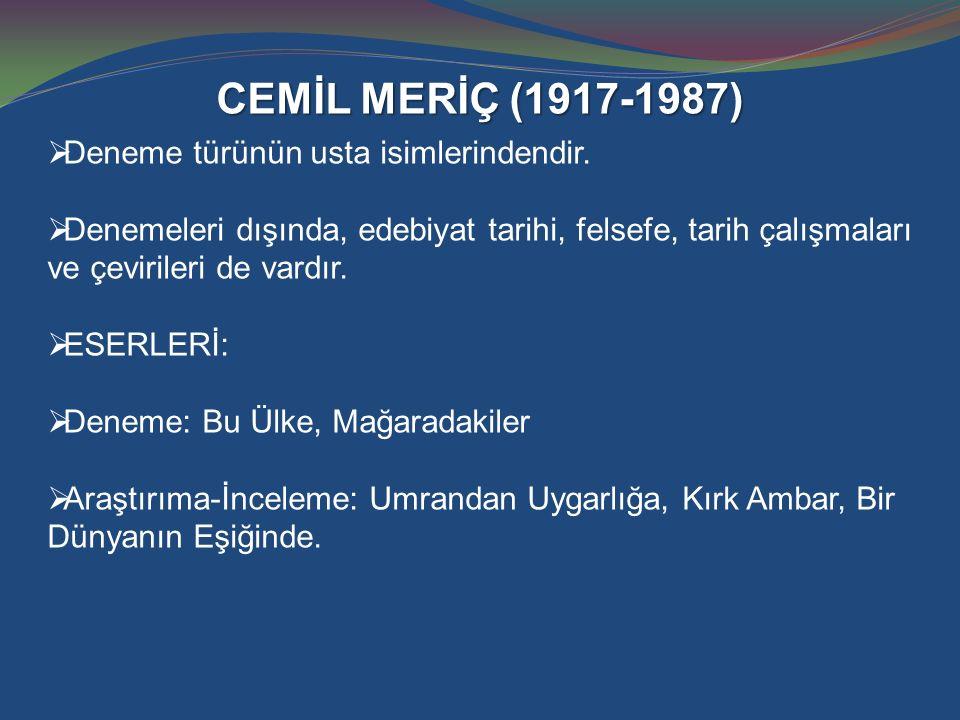 CEMİL MERİÇ (1917-1987)  Deneme türünün usta isimlerindendir.  Denemeleri dışında, edebiyat tarihi, felsefe, tarih çalışmaları ve çevirileri de vard