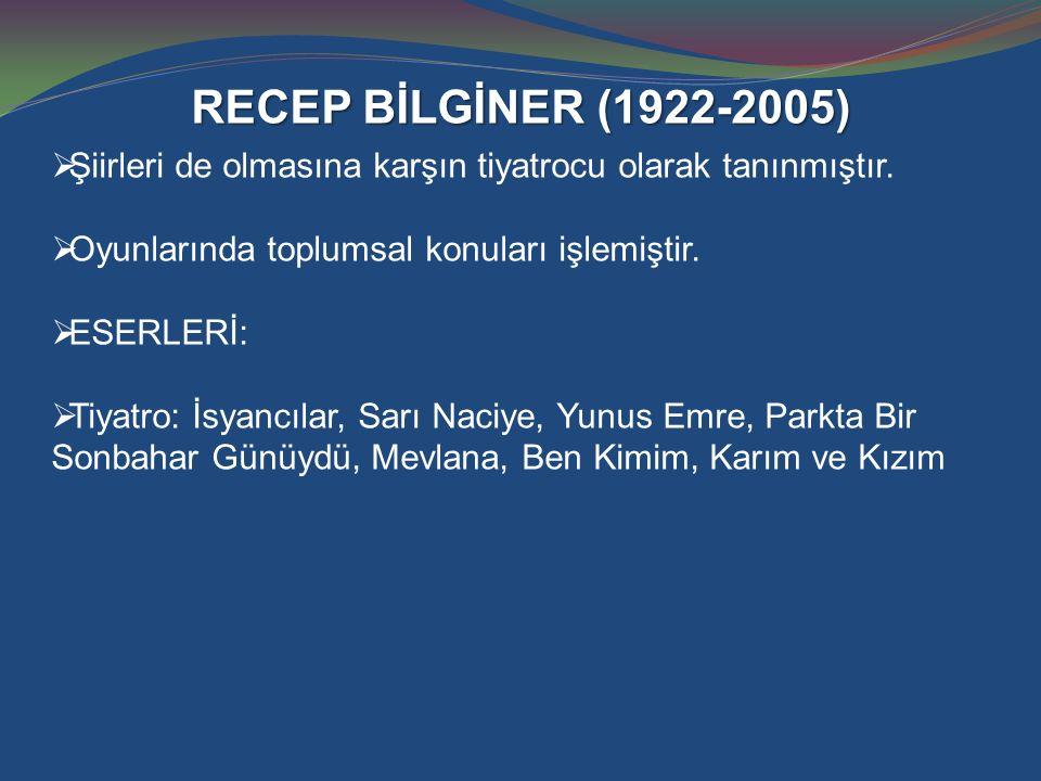RECEP BİLGİNER (1922-2005)  Şiirleri de olmasına karşın tiyatrocu olarak tanınmıştır.  Oyunlarında toplumsal konuları işlemiştir.  ESERLERİ:  Tiya