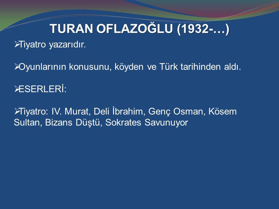 TURAN OFLAZOĞLU (1932-…)  Tiyatro yazarıdır.  Oyunlarının konusunu, köyden ve Türk tarihinden aldı.  ESERLERİ:  Tiyatro: IV. Murat, Deli İbrahim,