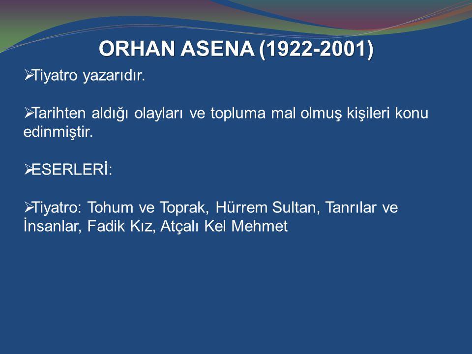 ORHAN ASENA (1922-2001)  Tiyatro yazarıdır.  Tarihten aldığı olayları ve topluma mal olmuş kişileri konu edinmiştir.  ESERLERİ:  Tiyatro: Tohum ve