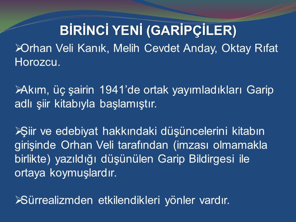 BİRİNCİ YENİ (GARİPÇİLER)  Orhan Veli Kanık, Melih Cevdet Anday, Oktay Rıfat Horozcu.  Akım, üç şairin 1941'de ortak yayımladıkları Garip adlı şiir