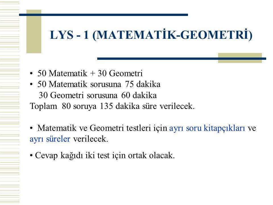 LYS - 1 (MATEMATİK-GEOMETRİ) 50 Matematik + 30 Geometri 50 Matematik sorusuna 75 dakika 30 Geometri sorusuna 60 dakika Toplam 80 soruya 135 dakika süre verilecek.