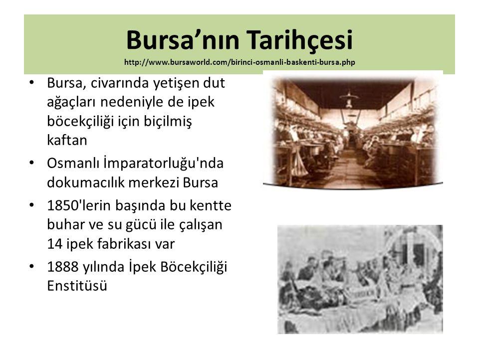 Bursa'nın Tarihçesi http://www.bursaworld.com/birinci-osmanli-baskenti-bursa.php Bursa, civarında yetişen dut ağaçları nedeniyle de ipek böcekçiliği i